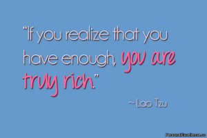 "If you realize that you have enough, you are truly rich."" ~ Lao Tzu"