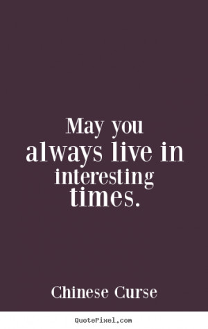 Quotes about life - May you always live in interesting times.