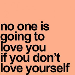 No one is going to Love you if you don't love yourself.
