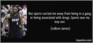 ... or being associated with drugs. Sports was my way out. - LeBron James
