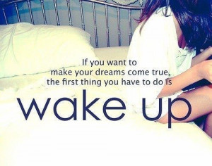 If you want to make your dreams come true, the first thing you have to ...