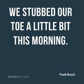 Frank Busch - We stubbed our toe a little bit this morning.