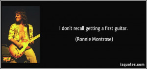 don't recall getting a first guitar. - Ronnie Montrose