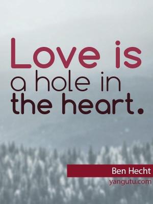 Love is a hole in heart, ~ Ben Hecht