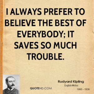 always prefer to believe the best of everybody; it saves so much ...