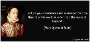 ... of the world is wider than the realm of England. - Mary Queen of Scots