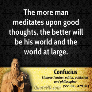 The more man meditates upon good thoughts, the better will be his ...