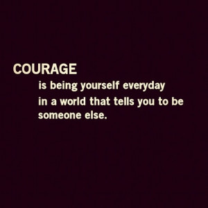 Courage Being yourself everyday Ina World that tells you to be Someone ...