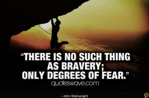 There is no such thing as bravery; only degrees of fear.