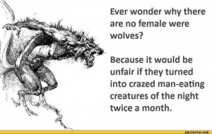 Ever wonder why there are no female were wolves? Because it would be ...
