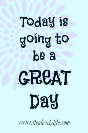 "Today is going to be a great day!"" -Unknown"