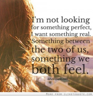 perfect, I want something real. Something between the two of us ...