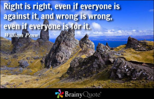 Right is right, even if everyone is against it, and wrong is wrong ...