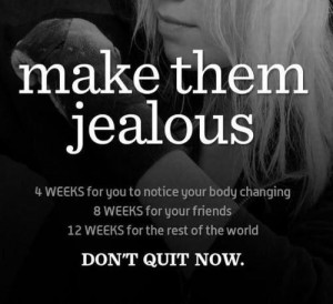 Make them jealous, dont quit now