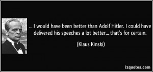 would have been better than Adolf Hitler. I could have delivered his ...