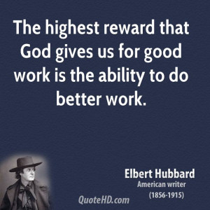 The highest reward that God gives us for good work is the ability to ...