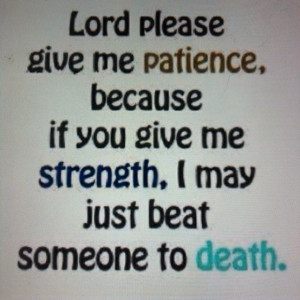 lord give me patience...