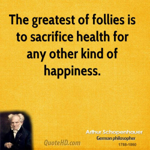 The greatest of follies is to sacrifice health for any other kind of ...