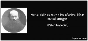 Mutual aid is as much a law of animal life as mutual struggle. - Peter ...