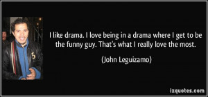 like drama. I love being in a drama where I get to be the funny guy ...