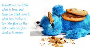 ... cookie is for. Me give up the last cookie for you. – Cookie Monster