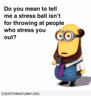 funny minion quotes do you mean a stress ball isn't for throwing at ...