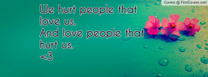 we hurt people that love us.and love people that hurt us. 3 , Pictures