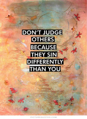 Don't judge others because they sin differently than you Picture Quote ...