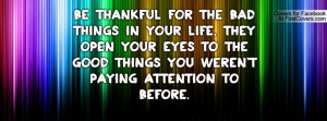 Be THANKFUL For The Bad Things In Your Life, They Open Your Eyes To ...