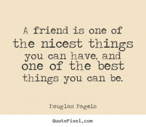 Quotes about friendship - A friend is one of the nicest things you can ...