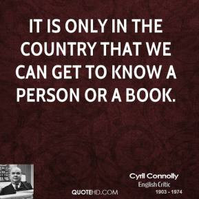 Cyril Connolly - It is only in the country that we can get to know a ...