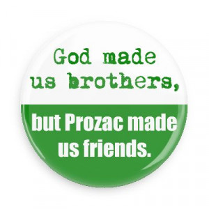 God Made Us Brothers, But Prozac Made Us Friends - Funny Quotes