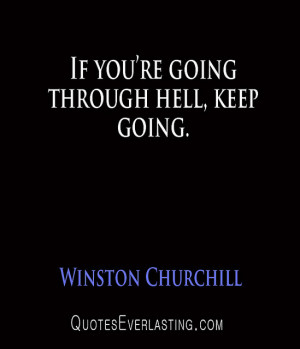 Winston Churchill – If you're going through hell, keep going.
