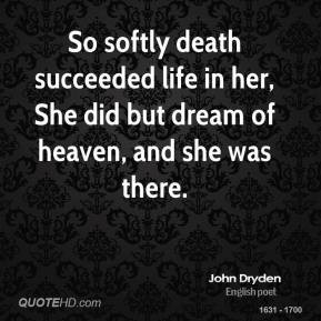 So softly death succeeded life in her, She did but dream of heaven ...