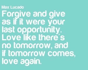 ... there's no tomorrow, and if tomorrow comes, love again.