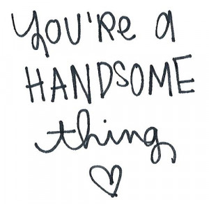 You're a handsome thing