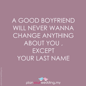 good boyfriend will never wanna change anything about you , except ...