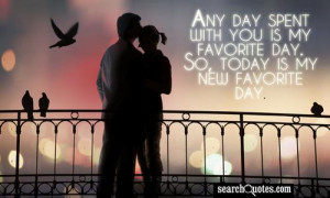 Any day spent with you is my favorite day. So, today is my new ...
