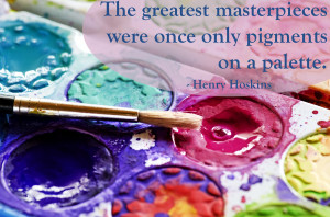 The greatest masterpieces were once only pigments on a palette ...
