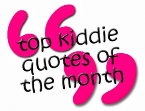 Top Kiddie Quotes of the Month - August