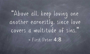 "First Peter 4:8 ""Above all, keep loving one another earnestly, since ..."