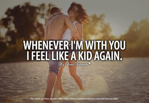 Cheesy Love Quotes – Whenever I\'m with you I feel like a kid ...