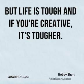 bobby short quotes but life is tough and if you re creative it s ...