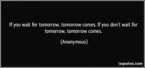 you wait for tomorrow, tomorrow comes. If you don't wait for tomorrow ...