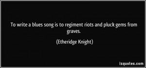 ... is to regiment riots and pluck gems from graves. - Etheridge Knight