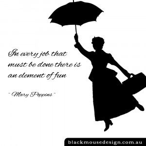 ... every job that must be done there is an element of fun ~ Mary Poppins
