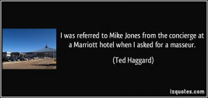 ... at a Marriott hotel when I asked for a masseur. - Ted Haggard