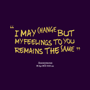 Quotes Picture: i may change but my feelings to you remains the same