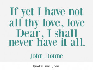 John Donne picture quotes - If yet i have not all thy love, love dear ...