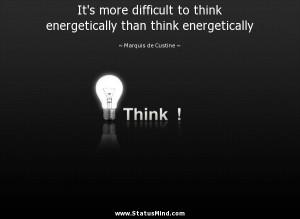 ... than think energetically - Marquis de Custine Quotes - StatusMind.com